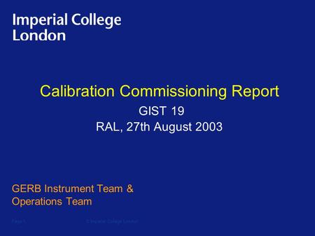 © Imperial College LondonPage 1 Calibration Commissioning Report GIST 19 RAL, 27th August 2003 GERB Instrument Team & Operations Team.
