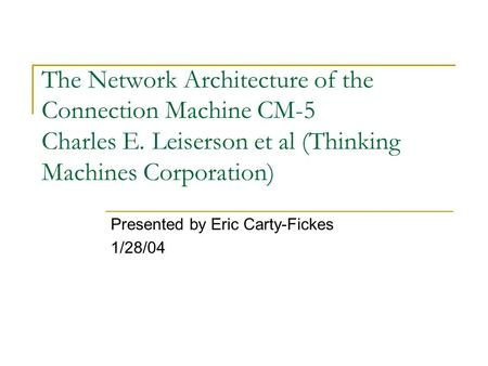 The Network Architecture of the Connection Machine CM-5 Charles E. Leiserson et al (Thinking Machines Corporation) Presented by Eric Carty-Fickes 1/28/04.