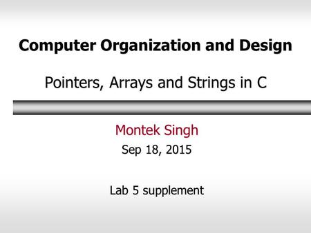 Computer Organization and Design Pointers, Arrays and Strings in C Montek Singh Sep 18, 2015 Lab 5 supplement.