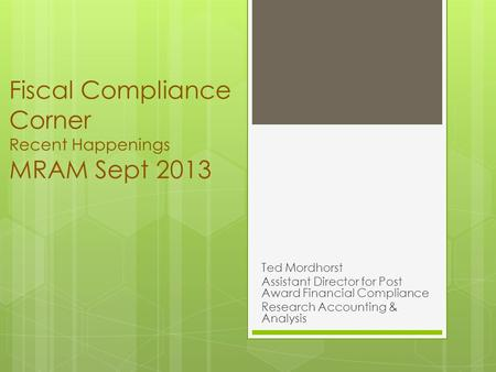 Fiscal Compliance Corner Recent Happenings MRAM Sept 2013 Ted Mordhorst Assistant Director for Post Award Financial Compliance Research Accounting & Analysis.