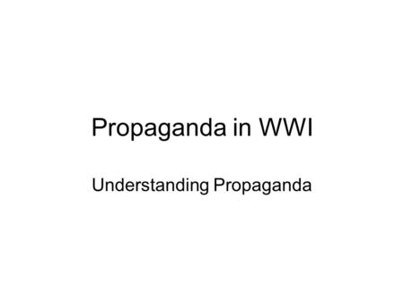 Propaganda in WWI Understanding Propaganda. Define Propaganda Information, esp. of a biased or misleading nature, used to promote or publicize a particular.