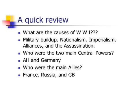A quick review What are the causes of W W I??? Military buildup, Nationalism, Imperialism, Alliances, and the Assassination. Who were the two main Central.