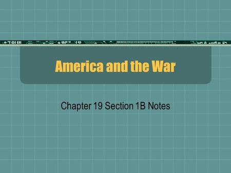 America and the War Chapter 19 Section 1B Notes. Loyalty?  Socialists: Criticized the war as Capitalist battle  War for money!  Pacifists: War is evil,