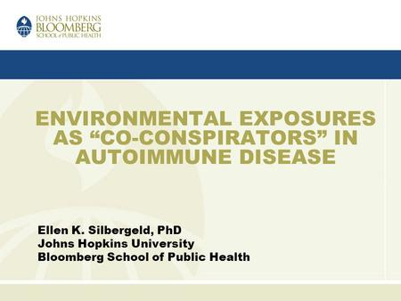 "Ellen K. Silbergeld, PhD Johns Hopkins University Bloomberg School of Public Health ENVIRONMENTAL EXPOSURES AS ""CO-CONSPIRATORS"" IN AUTOIMMUNE DISEASE."