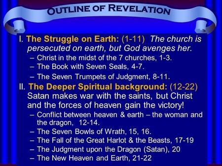I. The Struggle on Earth: (1-11) The church is persecuted on earth, but God avenges her. –Christ in the midst of the 7 churches, 1-3. –The Book with Seven.