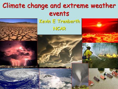 Climate change and extreme weather events Kevin E Trenberth NCAR NCAR.