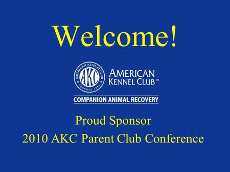 Welcome! Proud Sponsor 2010 AKC Parent Club Conference.