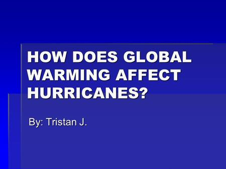 HOW DOES GLOBAL WARMING AFFECT HURRICANES? By: Tristan J.