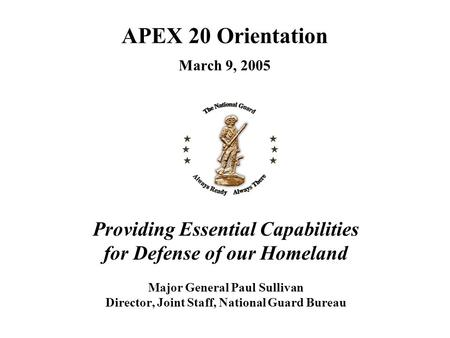 Providing Essential Capabilities for Defense of our Homeland Major General Paul Sullivan Director, Joint Staff, National Guard Bureau APEX 20 Orientation.
