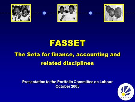 FASSET The Seta for finance, accounting and related disciplines Presentation to the Portfolio Committee on Labour October 2005.
