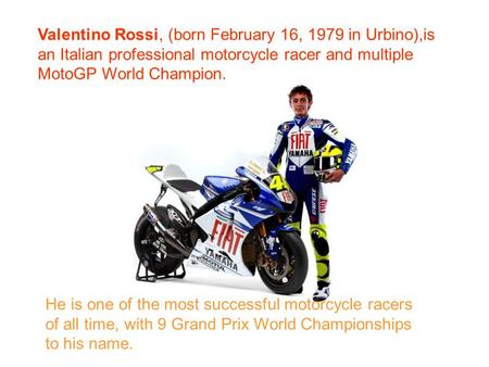 Valentino Rossi, (born February 16, 1979 in Urbino),is an Italian professional motorcycle racer and multiple MotoGP World Champion. He is one of the most.