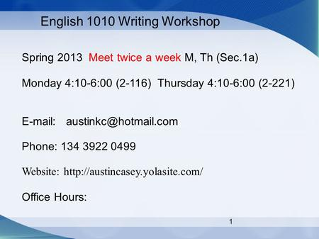 1 English 1010 Writing Workshop Spring 2013 Meet twice a week M, Th (Sec.1a) Monday 4:10-6:00 (2-116) Thursday 4:10-6:00 (2-221)