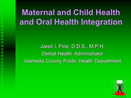 Maternal and Child Health and Oral Health Integration Jared I. Fine, D.D.S., M.P.H. Dental Health Administrator Alameda County Public Health Department.