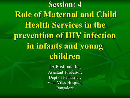 Session: 4 Role of Maternal and Child Health Services in the prevention of HIV infection in infants and young children Dr.Pushpalatha, Assistant Professor,