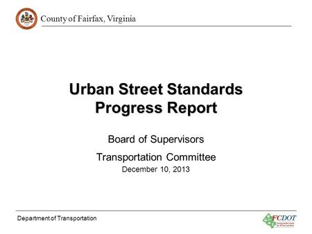 County of Fairfax, Virginia Department of Transportation Urban Street Standards Progress Report Board of Supervisors Transportation Committee December.