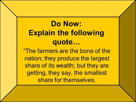 "Do Now: Explain the following quote… ""The farmers are the bone of the nation; they produce the largest share of its wealth; but they are getting, they."