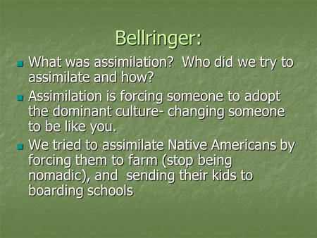 Bellringer: What was assimilation? Who did we try to assimilate and how? What was assimilation? Who did we try to assimilate and how? Assimilation is forcing.