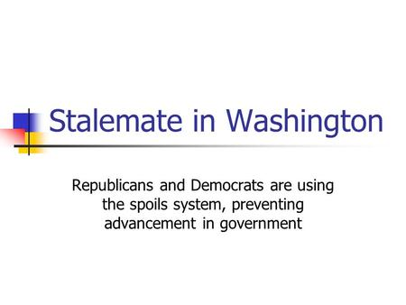 Stalemate in Washington Republicans and Democrats are using the spoils system, preventing advancement in government.