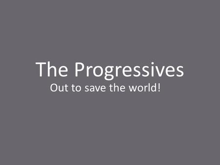 The Progressives Out to save the world!. The Progressive Era marks the end of the Gilded Age with its graft and corruption. Usually considered to be.