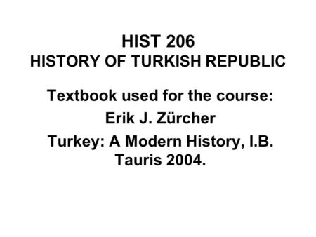 HIST 206 HISTORY OF TURKISH REPUBLIC Textbook used for the course: Erik J. Zürcher Turkey: A Modern History, I.B. Tauris 2004.