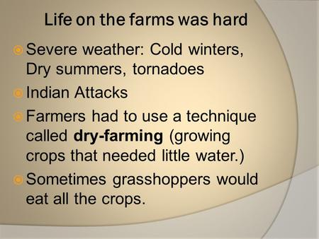 Life on the farms was hard  Severe weather: Cold winters, Dry summers, tornadoes  Indian Attacks  Farmers had to use a technique called dry-farming.