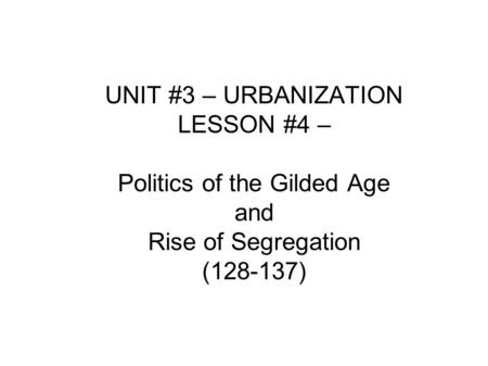 UNIT #3 – URBANIZATION LESSON #4 – Politics of the Gilded Age and Rise of Segregation (128-137)