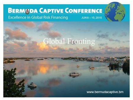 Title Slide JUN 8 – 10, 2015 www.bermudacaptive.bm Global Fronting.