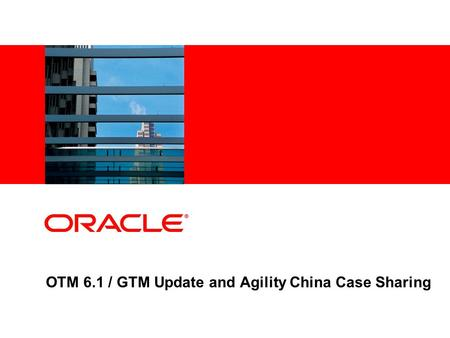 OTM 6.1 / GTM Update and Agility China Case Sharing.