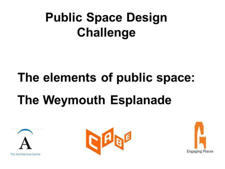 Public Space Design Challenge The elements of public space: The Weymouth Esplanade.