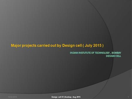 Major projects carried out by Design cell ( July 2015 ) 12/22/20151Design cell IIT,Bombay Aug 2015.