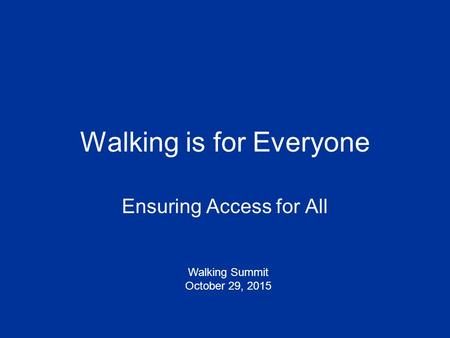 Walking is for Everyone Ensuring Access for All Walking Summit October 29, 2015.