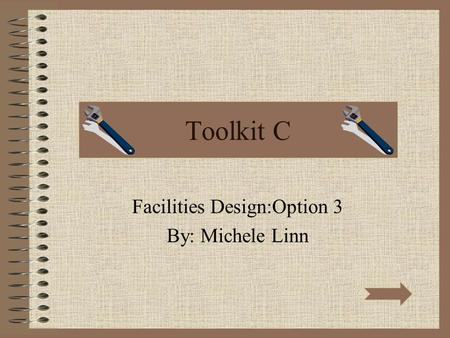 Toolkit C Facilities Design:Option 3 By: Michele Linn.