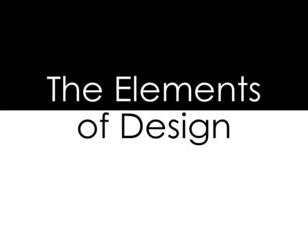 "The Elements of Design. Line, Shape, Form, Space, Texture, Pattern, and Color The ""TOOLS"" of design. Basic rules/tools to create a design."
