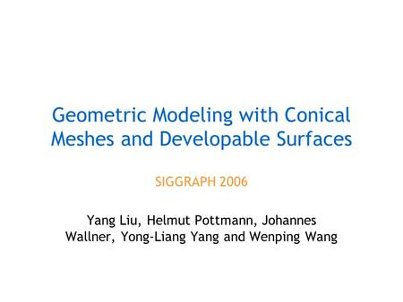Geometric Modeling with Conical Meshes and Developable Surfaces SIGGRAPH 2006 Yang Liu, Helmut Pottmann, Johannes Wallner, Yong-Liang Yang and Wenping.