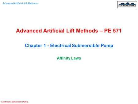 Advanced Artificial Lift Methods Electrical Submersible Pump Advanced Artificial Lift Methods – PE 571 Chapter 1 - Electrical Submersible Pump Affinity.