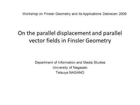 On the parallel displacement and parallel vector fields in Finsler Geometry Department of Information and Media Studies University of Nagasaki Tetsuya.