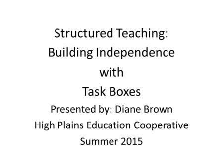 Structured Teaching: Building Independence with Task Boxes Presented by: Diane Brown High Plains Education Cooperative Summer 2015.