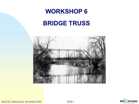 WS6-1 WORKSHOP 6 BRIDGE TRUSS NAS120, Workshop 6, November 2003.