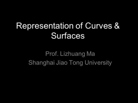 Representation of Curves & Surfaces Prof. Lizhuang Ma Shanghai Jiao Tong University.