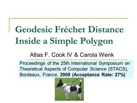 Geodesic Fréchet Distance Inside a Simple Polygon Atlas F. Cook IV & Carola Wenk Proceedings of the 25th International Symposium on Theoretical Aspects.