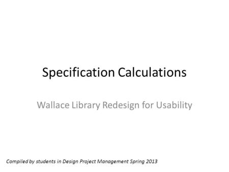 Specification Calculations Wallace Library Redesign for Usability Compiled by students in Design Project Management Spring 2013.