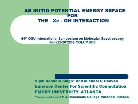 AB INITIO POTENTIAL ENERGY SRFACE FOR THE Xe - OH INTERACTION 64 th OSU International Symposium on Molecular Spectroscopy June22-26'2009 COLUMBUS Vipin.