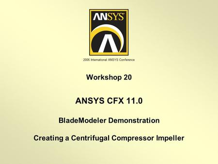 2006 International ANSYS Conference BladeModeler Demonstration Creating a Centrifugal Compressor Impeller Workshop 20 ANSYS CFX 11.0.