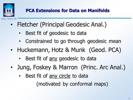 1 UNC, Stat & OR PCA Extensions for Data on Manifolds Fletcher (Principal Geodesic Anal.) Best fit of geodesic to data Constrained to go through geodesic.