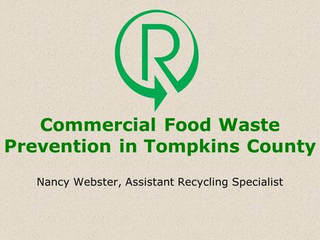 Commercial Food Waste Prevention in Tompkins County Nancy Webster, Assistant Recycling Specialist.