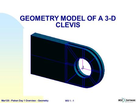 WS 1 - 1 Mar120 - Patran Day 1 Overview - Geometry GEOMETRY MODEL OF A 3-D CLEVIS.