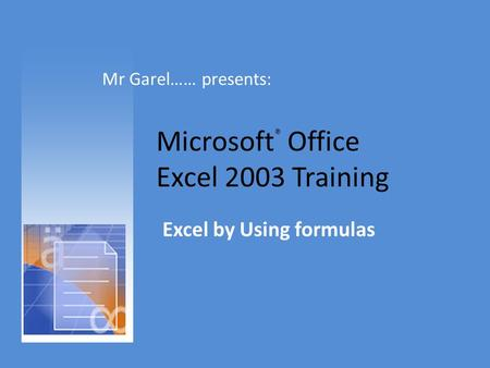 Microsoft ® Office Excel 2003 Training Excel by Using formulas Mr Garel…… presents: