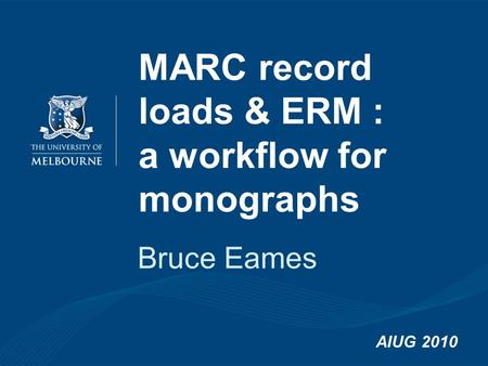 MARC record loads & ERM : a workflow for monographs Bruce Eames AIUG 2010.