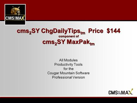 Cms 2 SY ChgDailyTips tm Price $144 component of cms 2 SY MaxPak tm All Modules Productivity Tools for the Cougar Mountain Software Professional Version.