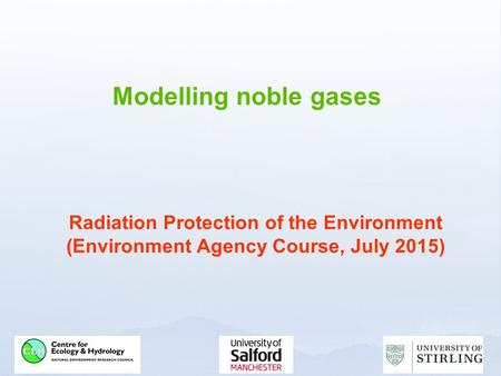 Modelling noble gases Radiation Protection of the Environment (Environment Agency Course, July 2015)